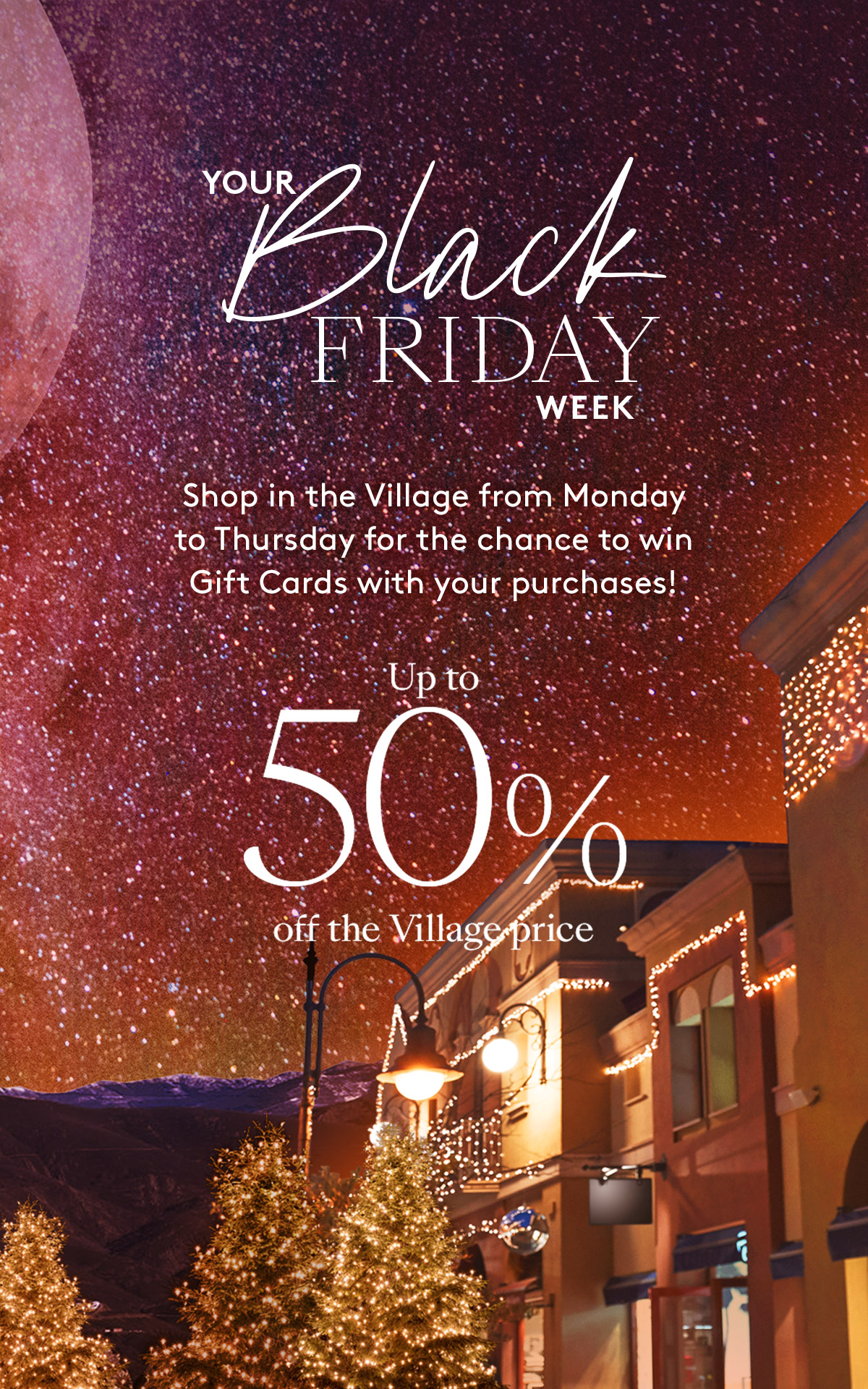 Your Black Friday week. Shop in the Village from Monday to Thursday for the chance to win Gift Cards with your purchases. Up to 50% off the Village price.